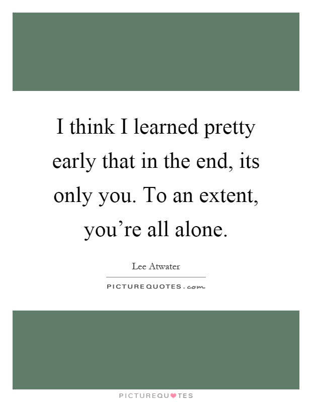 I think I learned pretty early that in the end, its only you. To an extent, you're all alone Picture Quote #1