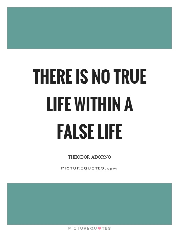 There is no true life within a false life Picture Quote #1