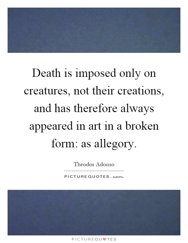 Death is imposed only on creatures, not their creations, and has therefore always appeared in art in a broken form: as allegory Picture Quote #1