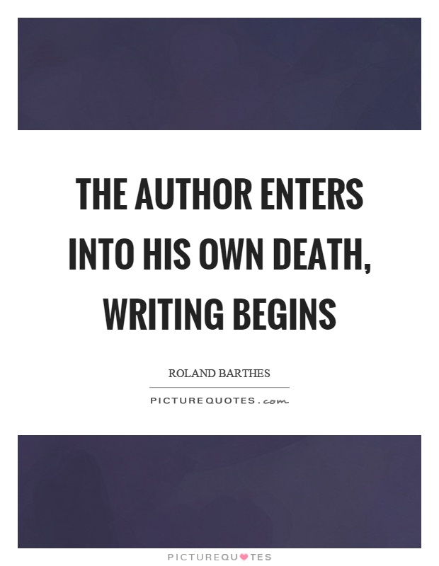 The author enters into his own death, writing begins Picture Quote #1