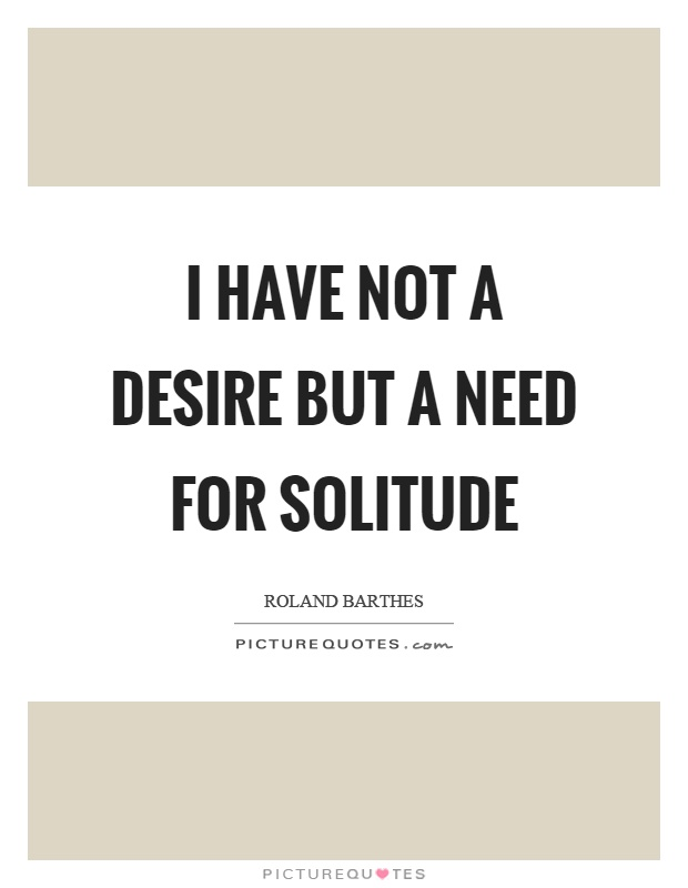 I have not a desire but a need for solitude Picture Quote #1