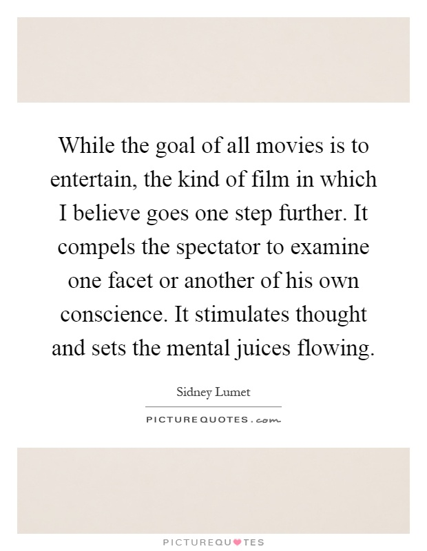 While the goal of all movies is to entertain, the kind of film in which I believe goes one step further. It compels the spectator to examine one facet or another of his own conscience. It stimulates thought and sets the mental juices flowing Picture Quote #1