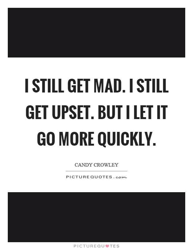 I still get mad. I still get upset. But I let it go more quickly Picture Quote #1