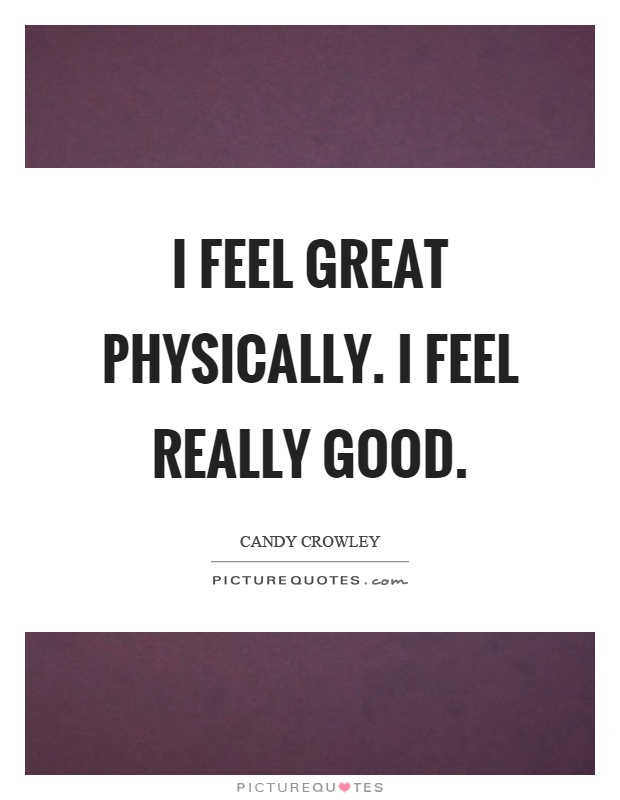 I feel great physically. I feel really good Picture Quote #1