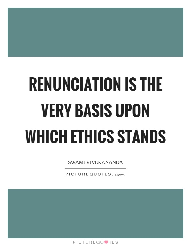 Renunciation is the very basis upon which ethics stands Picture Quote #1