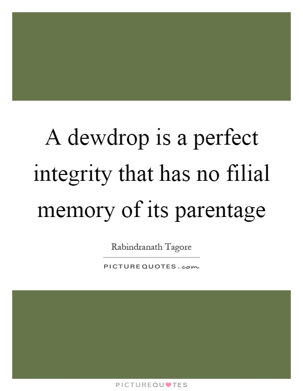 A dewdrop is a perfect integrity that has no filial memory of its parentage Picture Quote #1