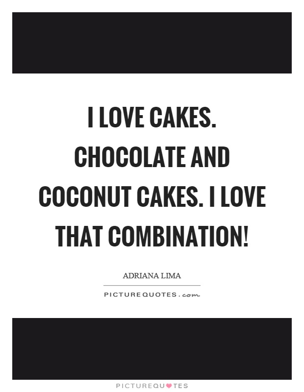 I love cakes. Chocolate and coconut cakes. I love that combination! Picture Quote #1