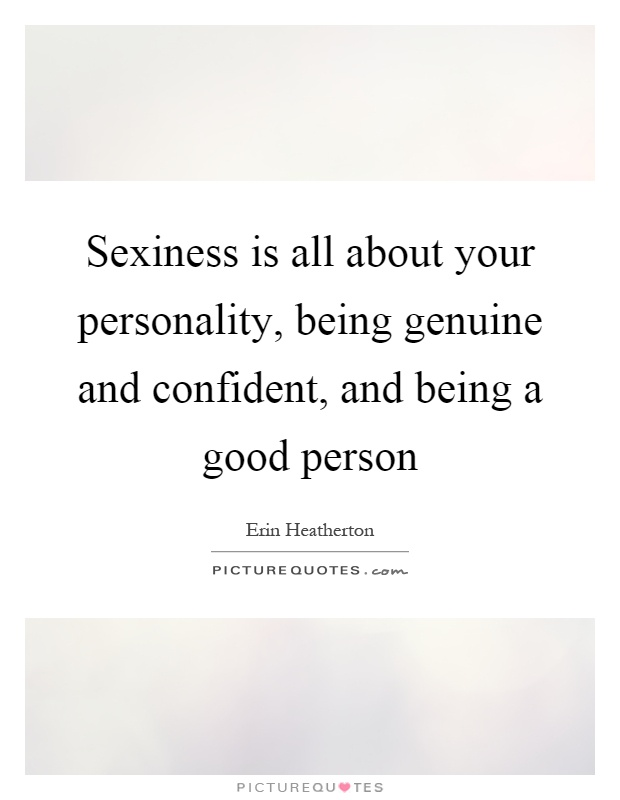 Sexiness is all about your personality, being genuine and confident, and being a good person Picture Quote #1