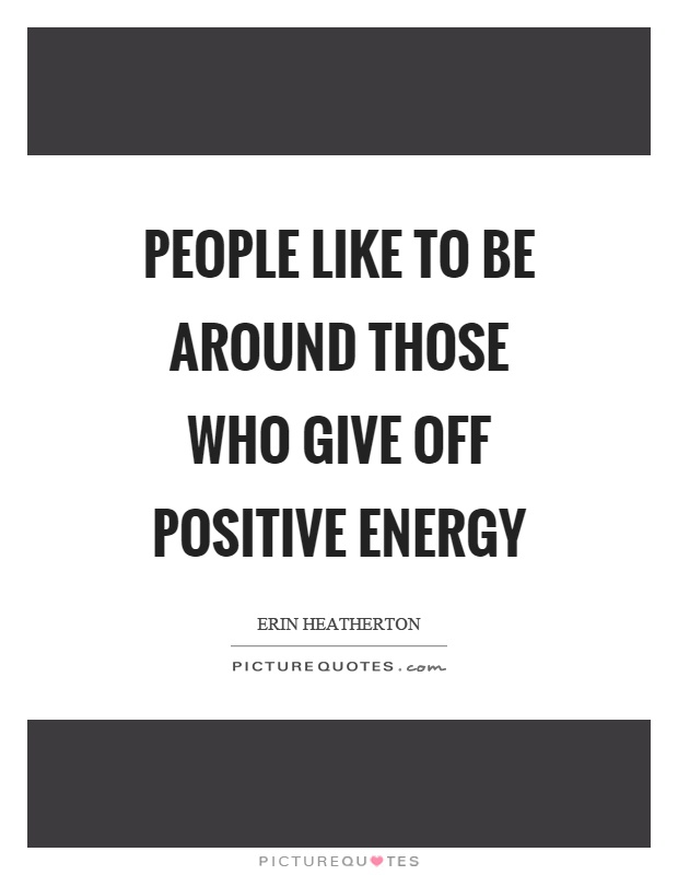 People like to be around those who give off positive energy Picture Quote #1