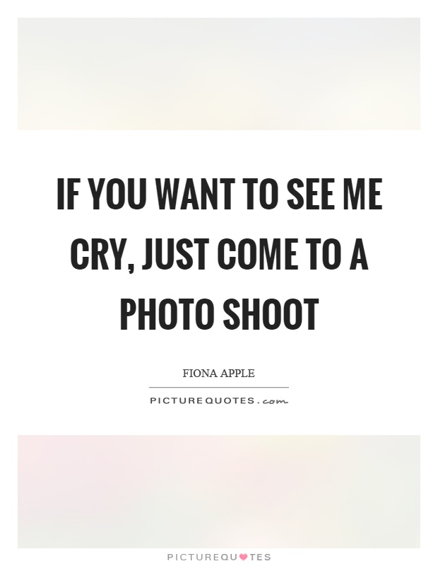 If you want to see me cry, just come to a photo shoot Picture Quote #1