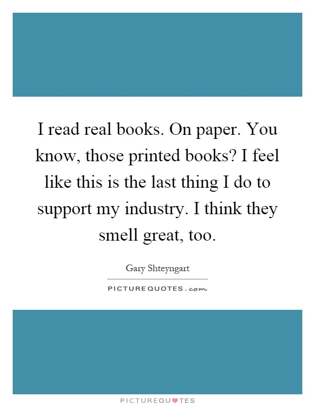 I Read Real Books. On Paper. You Know, Those Printed Books? I Feel Like  This Is The Last Thing I Do To Support My Industry. I Think They Smell  Great, Too