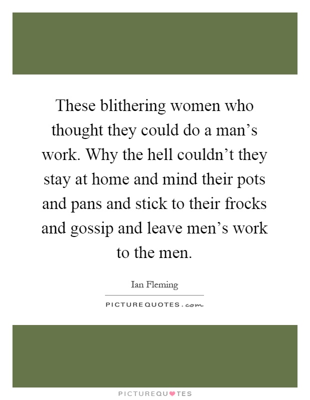 These blithering women who thought they could do a man's work. Why the hell couldn't they stay at home and mind their pots and pans and stick to their frocks and gossip and leave men's work to the men Picture Quote #1
