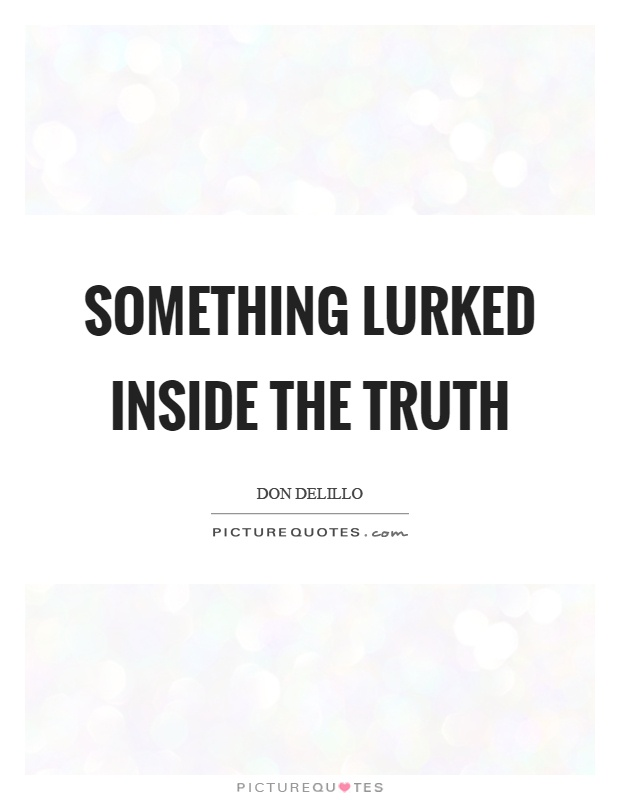 Something lurked inside the truth Picture Quote #1