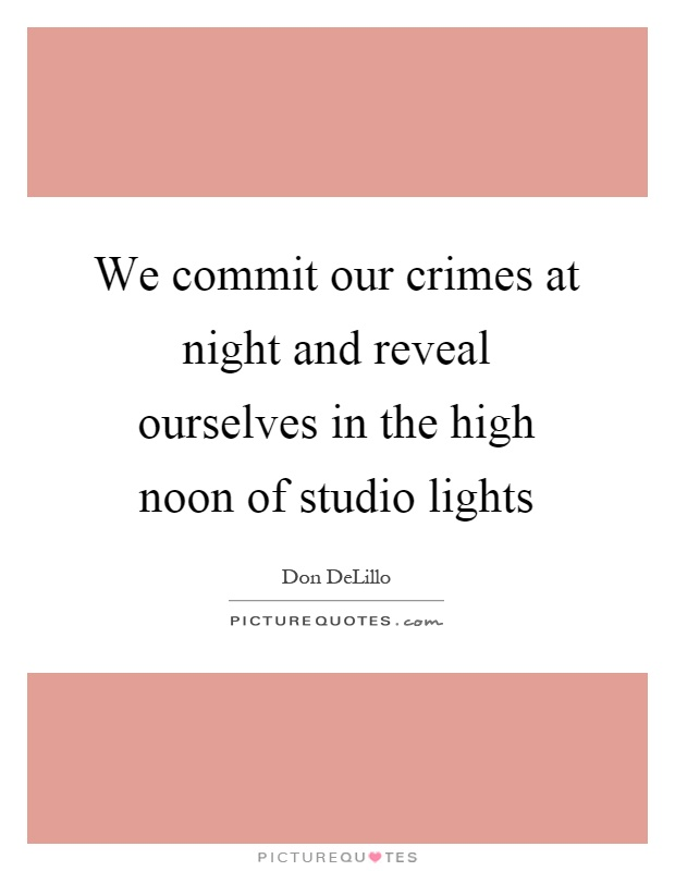 We commit our crimes at night and reveal ourselves in the high noon of studio lights Picture Quote #1
