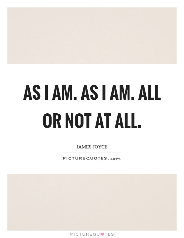 As I am. As I am. All or not at all Picture Quote #1