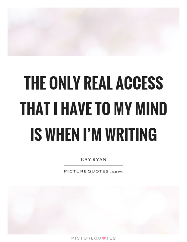 The only real access that I have to my mind is when I'm writing Picture Quote #1