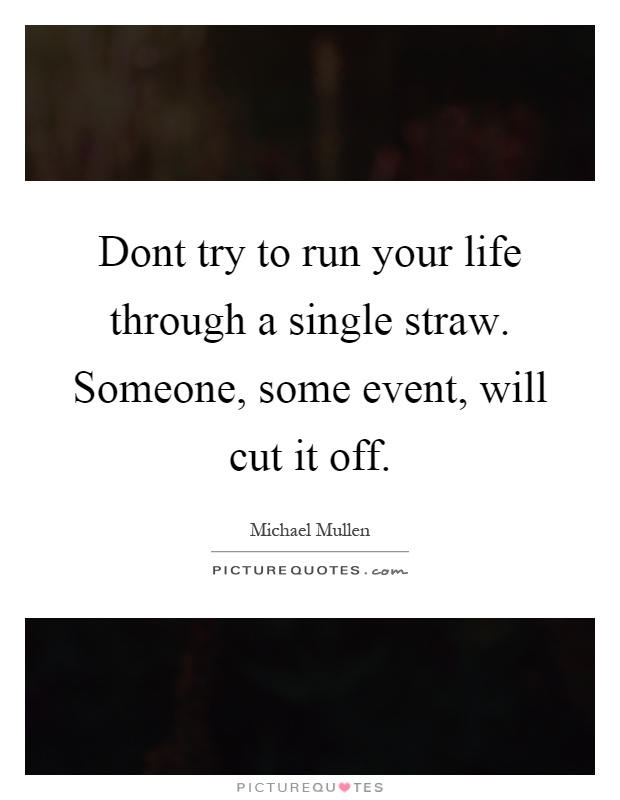 Dont try to run your life through a single straw. Someone, some event, will cut it off Picture Quote #1
