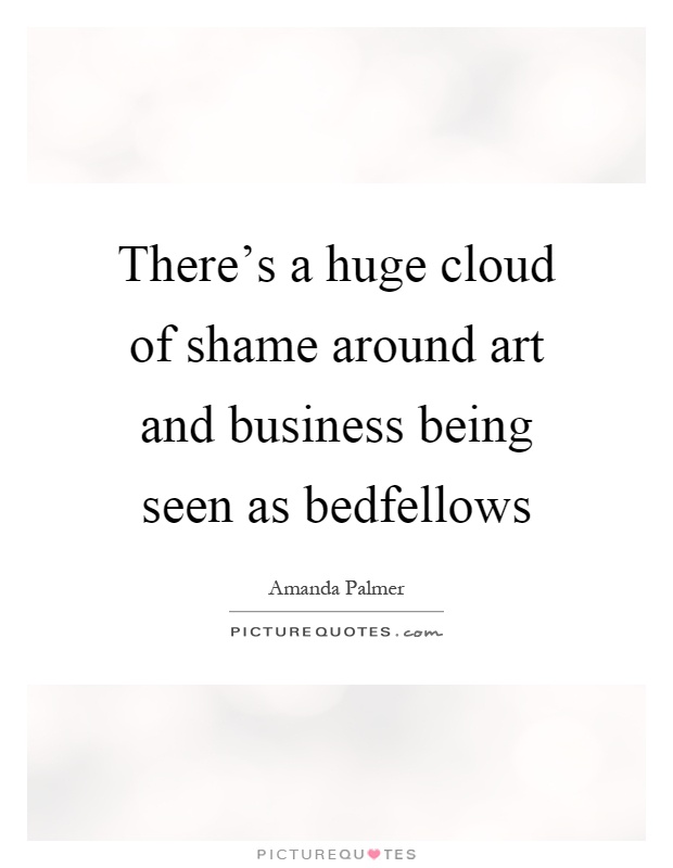 There's a huge cloud of shame around art and business being seen as bedfellows Picture Quote #1