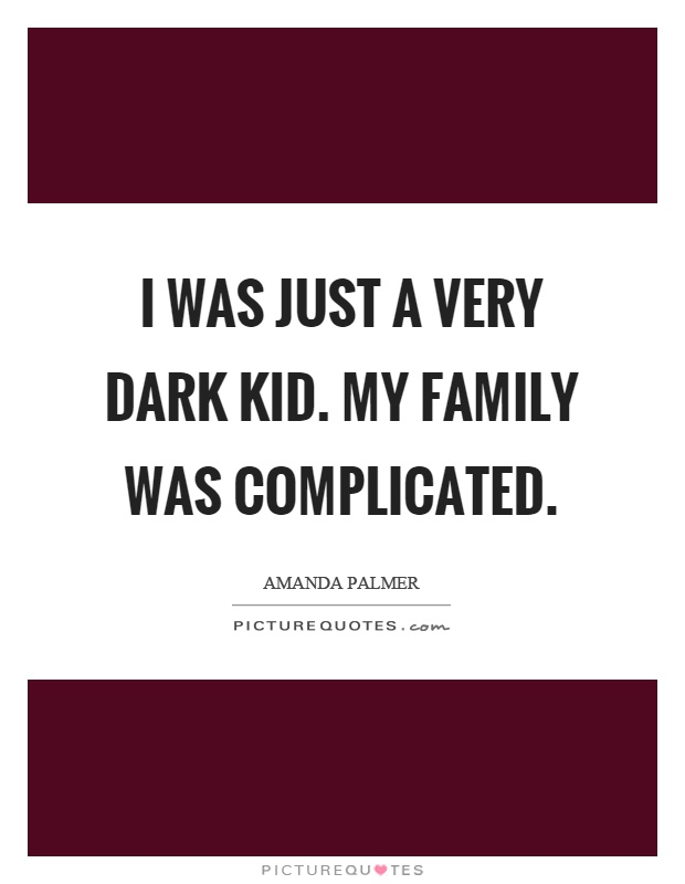 I was just a very dark kid. My family was complicated Picture Quote #1