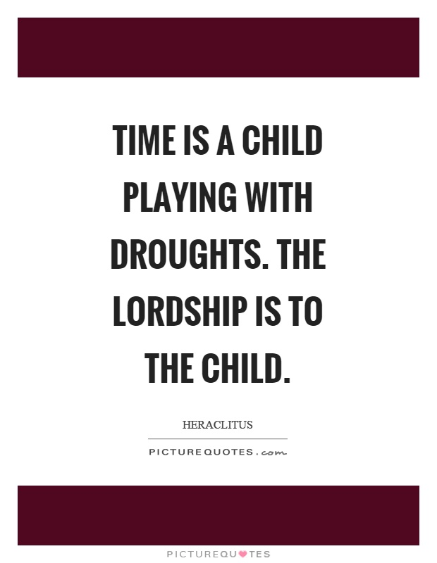 Time is a child playing with droughts. The lordship is to the child Picture Quote #1