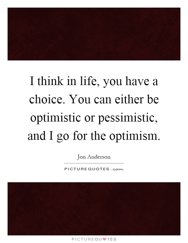 I think in life, you have a choice. You can either be optimistic or pessimistic, and I go for the optimism Picture Quote #1