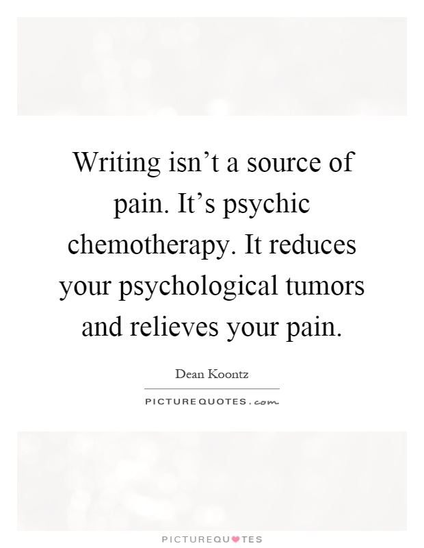 Writing isn't a source of pain. It's psychic chemotherapy. It reduces your psychological tumors and relieves your pain Picture Quote #1