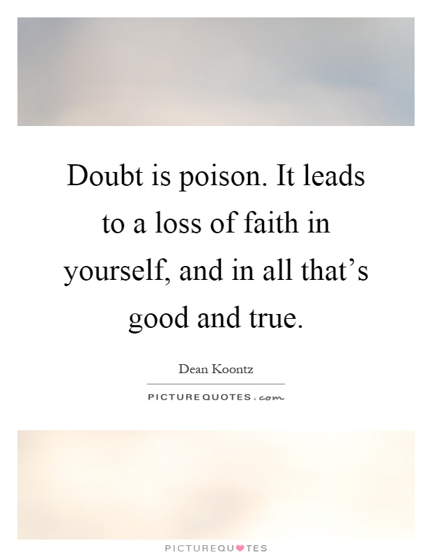 Doubt is poison. It leads to a loss of faith in yourself, and in all that's good and true Picture Quote #1