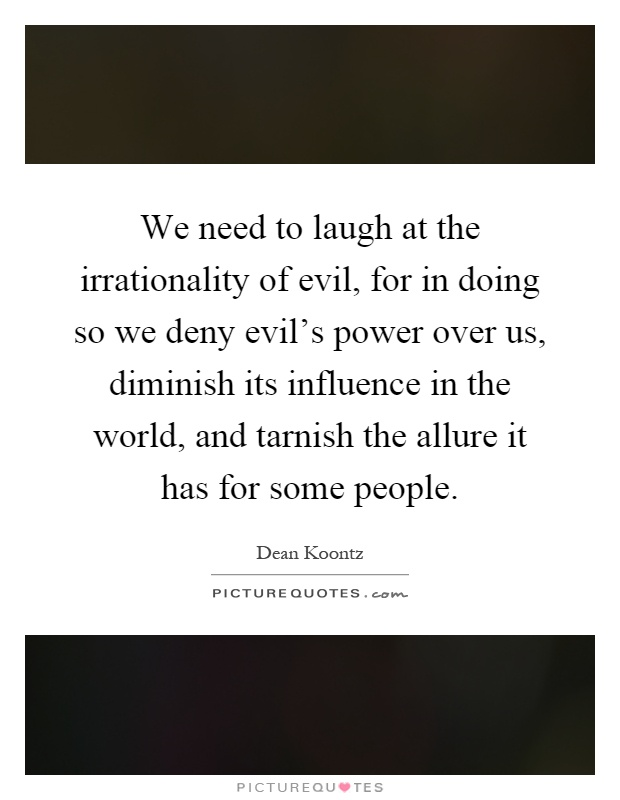 We need to laugh at the irrationality of evil, for in doing so we deny evil's power over us, diminish its influence in the world, and tarnish the allure it has for some people Picture Quote #1