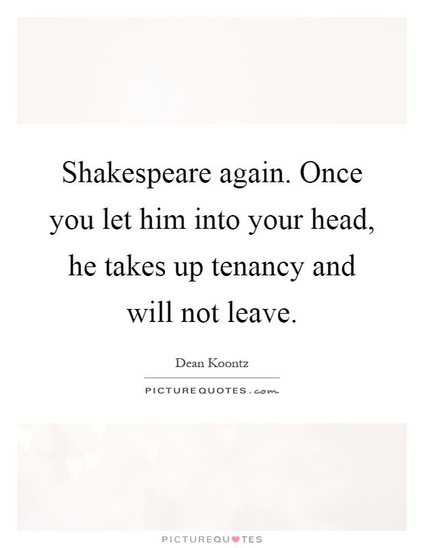 Shakespeare again. Once you let him into your head, he takes up tenancy and will not leave Picture Quote #1
