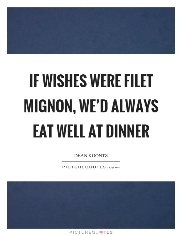 If wishes were filet mignon, we'd always eat well at dinner Picture Quote #1