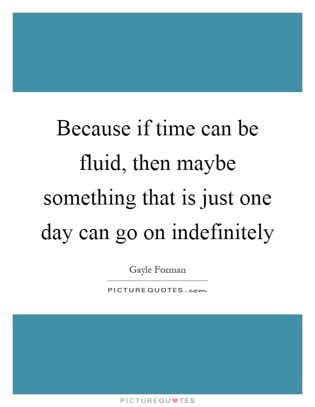 Because if time can be fluid, then maybe something that is just one day can go on indefinitely Picture Quote #1
