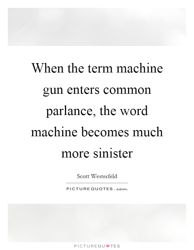 When the term machine gun enters common parlance, the word machine becomes much more sinister Picture Quote #1