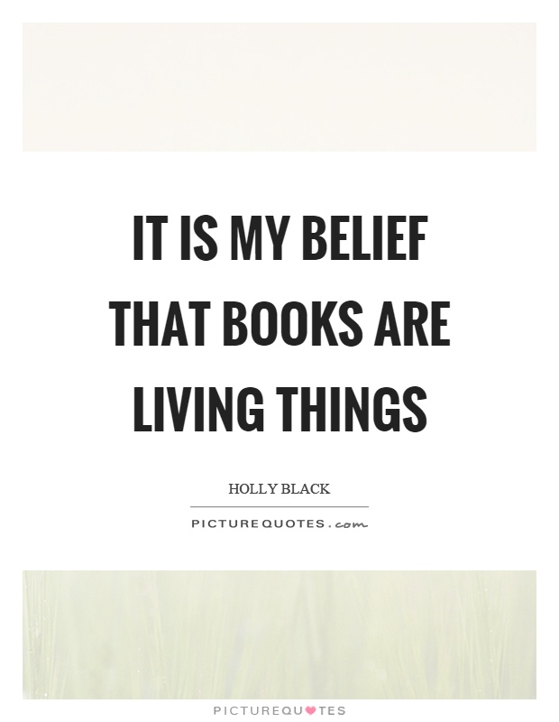 It is my belief that books are living things Picture Quote #1