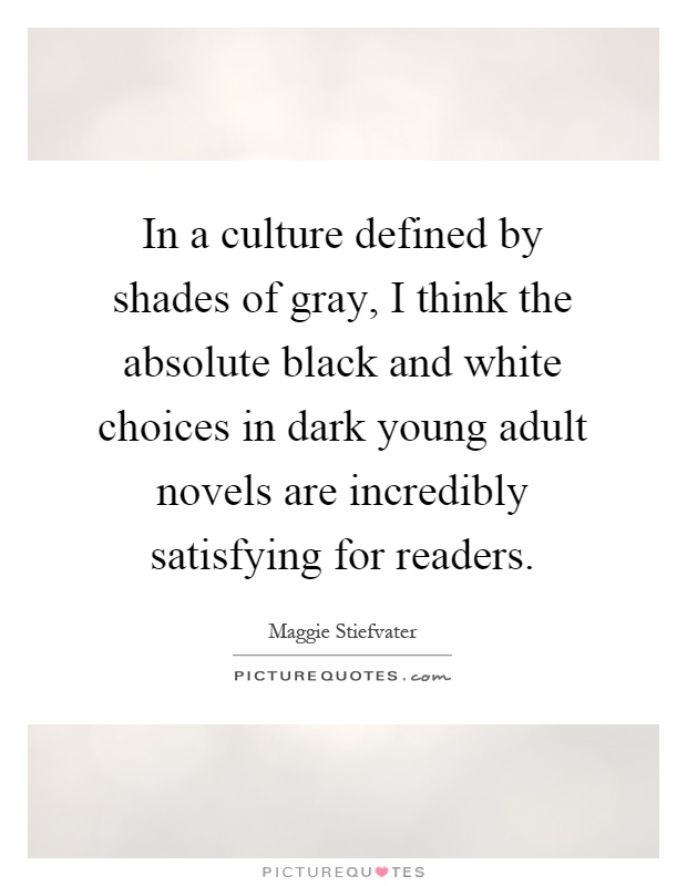 In a culture defined by shades of gray, I think the absolute black and white choices in dark young adult novels are incredibly satisfying for readers Picture Quote #1