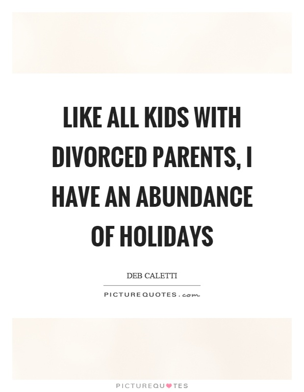 Like all kids with divorced parents, I have an abundance of holidays Picture Quote #1