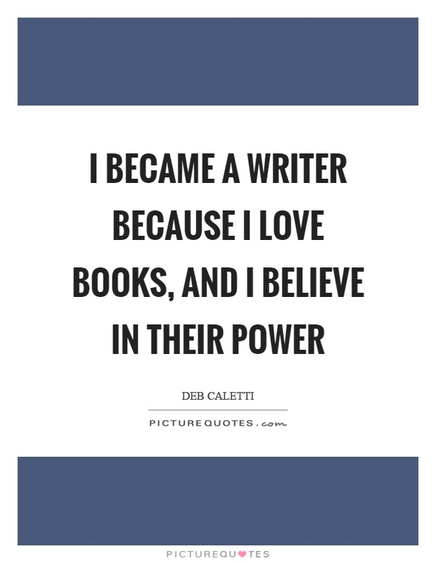 I became a writer because I love books, and I believe in their power Picture Quote #1