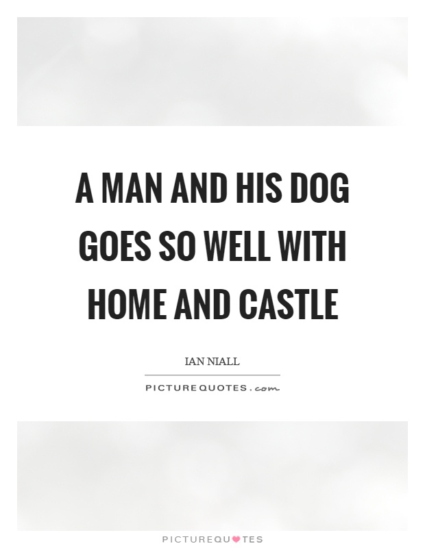 A man and his dog goes so well with home and castle Picture Quote #1
