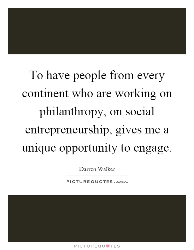 To have people from every continent who are working on philanthropy, on social entrepreneurship, gives me a unique opportunity to engage Picture Quote #1
