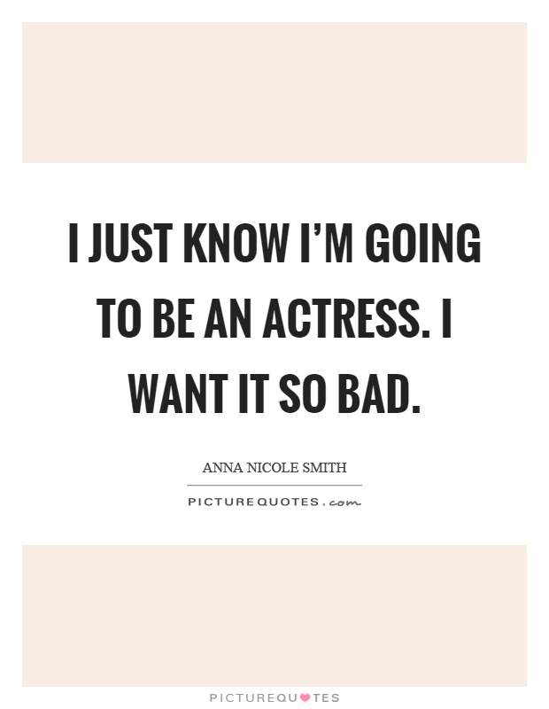 I just know I'm going to be an actress. I want it so bad Picture Quote #1