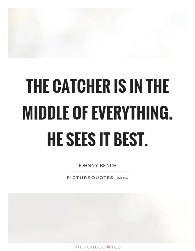 The catcher is in the middle of everything. He sees it best Picture Quote #1