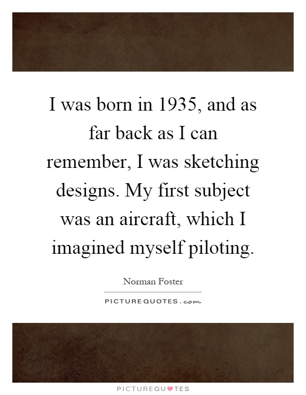 I was born in 1935, and as far back as I can remember, I was sketching designs. My first subject was an aircraft, which I imagined myself piloting Picture Quote #1