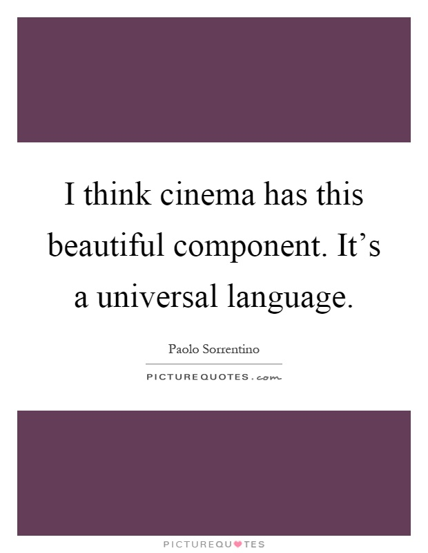 I think cinema has this beautiful component. It's a universal language Picture Quote #1