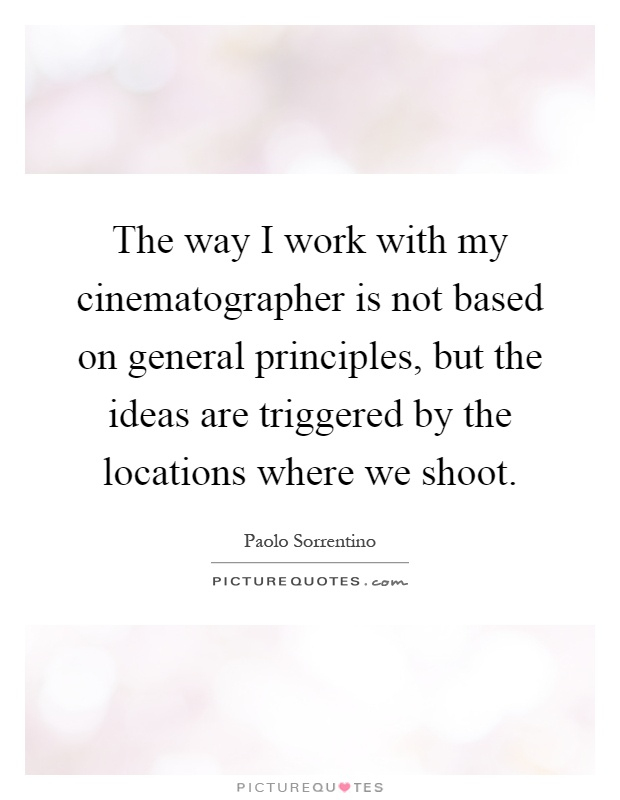 The way I work with my cinematographer is not based on general principles, but the ideas are triggered by the locations where we shoot Picture Quote #1