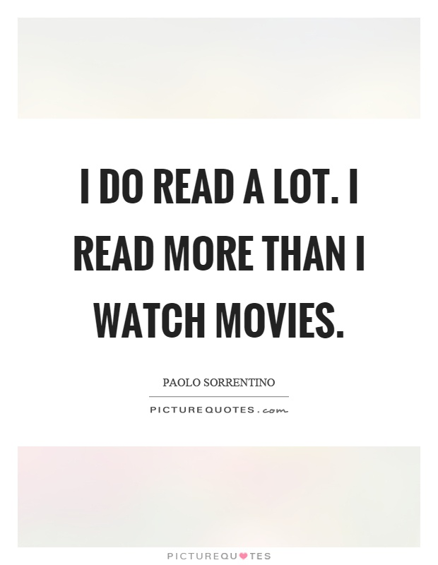 I do read a lot. I read more than I watch movies Picture Quote #1