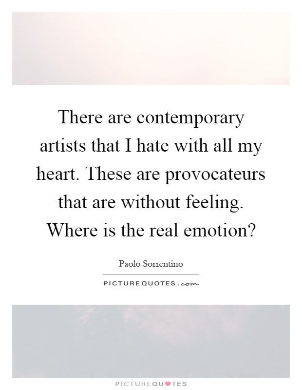 There are contemporary artists that I hate with all my heart. These are provocateurs that are without feeling. Where is the real emotion? Picture Quote #1