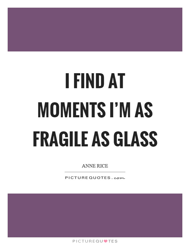 I find at moments I'm as fragile as glass Picture Quote #1