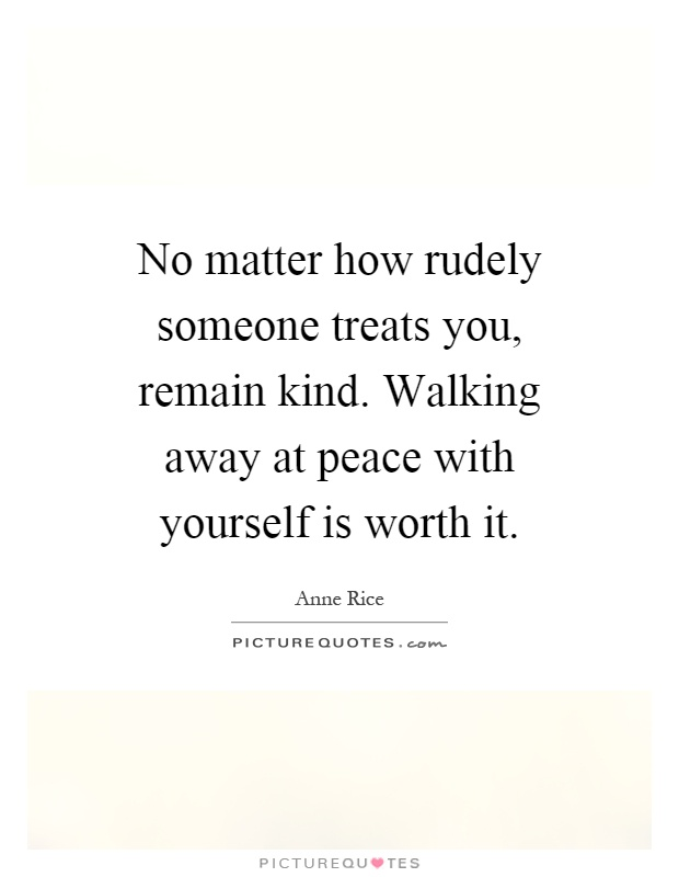 No matter how rudely someone treats you, remain kind. Walking away at peace with yourself is worth it Picture Quote #1