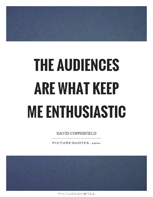 The audiences are what keep me enthusiastic Picture Quote #1
