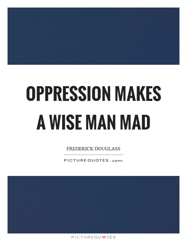 Oppression makes a wise man mad Picture Quote #1