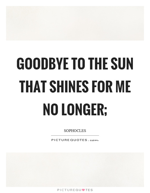Goodbye to the sun that shines for me no longer; Picture Quote #1